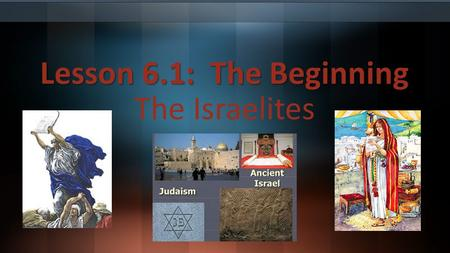 Lesson 6.1: The Beginning The Israelites. Judaism Judaism is both an ancient and modern religion. An ancient society in southwest Asia known, as the Israelites.