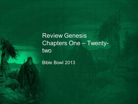 Review Genesis Chapters One – Twenty- two Bible Bowl 2013.
