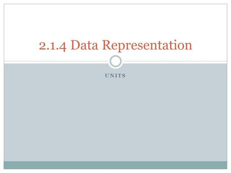 UNITS 2.1.4 Data Representation. Data representation - Units Candidates should be able to:  Define the term bit, nibble, byte, kilobyte, megabyte, gigabyte,