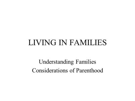 LIVING IN FAMILIES Understanding Families Considerations of Parenthood.
