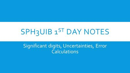 SPH3UIB 1 ST DAY NOTES Significant digits, Uncertainties, Error Calculations.