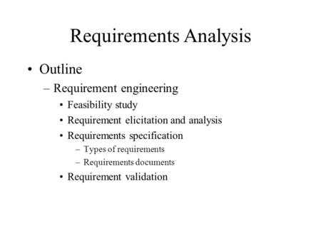 Requirements Analysis Outline –Requirement engineering Feasibility study Requirement elicitation and analysis Requirements specification –Types of requirements.