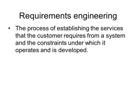 Requirements engineering The process of establishing the services that the customer requires from a system and the constraints under which it operates.