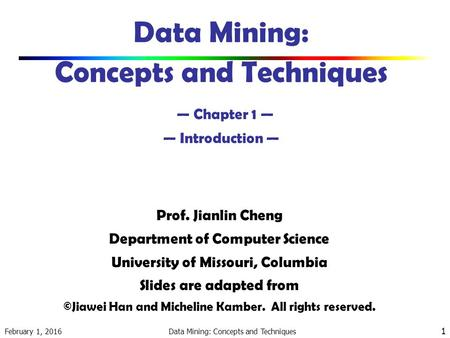 February 1, 2016 Data Mining: Concepts and Techniques 1 Data Mining: Concepts and Techniques — Chapter 1 — — Introduction — Prof. Jianlin Cheng Department.