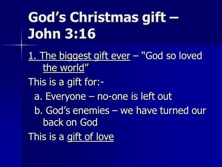 "God's Christmas gift – John 3:16 1. The biggest gift ever – ""God so loved the world"" This is a gift for:- a. Everyone – no-one is left out a. Everyone."