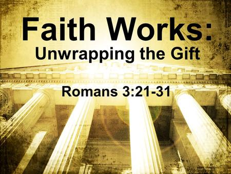 Faith Works: Unwrapping the Gift Romans 3:21-31. When someone gives you a gift – unwrap it!