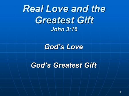1 Real Love and the Greatest Gift John 3:16 God's Love God's Greatest Gift.