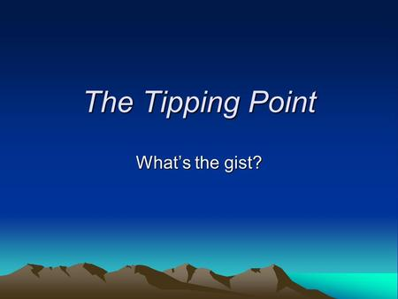 "The Tipping Point What's the gist?. What is a ""tipping point""? ""That magic moment when an idea, trend, or social behavior crosses a threshold, tips, and."