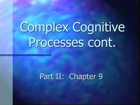 Complex Cognitive Processes cont. Part II: Chapter 9.