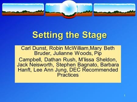 1 Setting the Stage Carl Dunst, Robin McWilliam,Mary Beth Bruder, Julianne Woods, Pip Campbell, Dathan Rush, M'lissa Sheldon, Jack Neisworth, Stephen Bagnato,