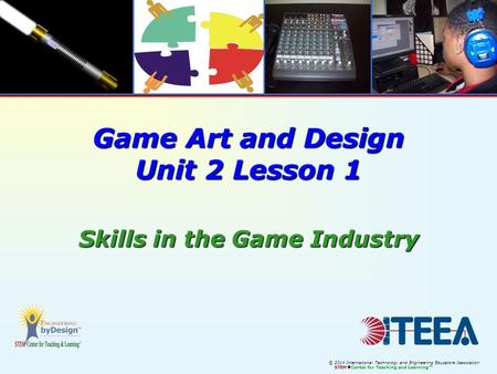 © 2014 International Technology and Engineering Educators Association STEM  Center for Teaching and Learning™ Game Art and Design Unit 2 Lesson 1 Skills.