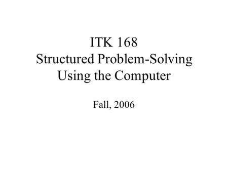 ITK 168 Structured Problem-Solving Using the Computer Fall, 2006.