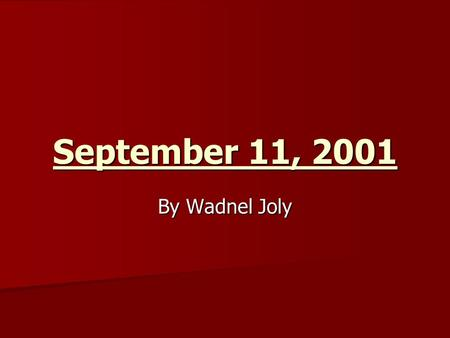 September 11, 2001 By Wadnel Joly. 9/11 On September 11, 2001 4 planes were hijacked by terrorist and used as weapons against American people On September.