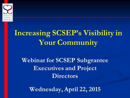Increasing SCSEP's Visibility in Your Community Webinar for SCSEP Subgrantee Executives and Project Directors Wednesday, April 22, 2015.