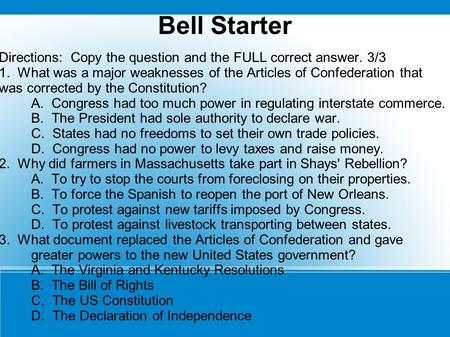 Bell Starter Directions: Copy the question and the FULL correct answer. 3/3 1. What was a major weaknesses of the Articles of Confederation that was corrected.