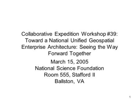 1 Collaborative Expedition Workshop #39: Toward a National Unified Geospatial Enterprise Architecture: Seeing the Way Forward Together March 15, 2005 National.