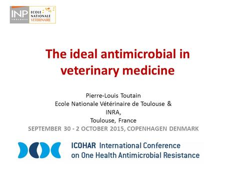 The ideal antimicrobial in veterinary medicine Pierre-Louis Toutain Ecole Nationale Vétérinaire de Toulouse & INRA, Toulouse, France SEPTEMBER 30 - 2 OCTOBER.