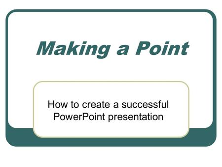 Making a Point How to create a successful PowerPoint presentation.