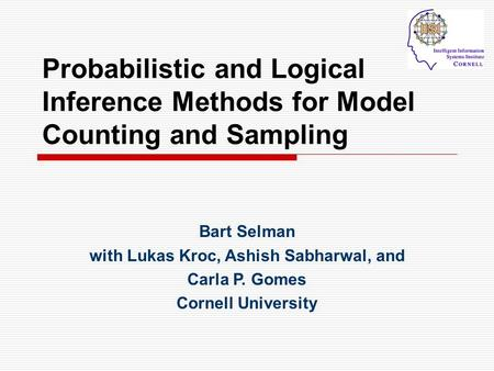 Probabilistic and Logical Inference Methods for Model Counting and Sampling Bart Selman with Lukas Kroc, Ashish Sabharwal, and Carla P. Gomes Cornell University.