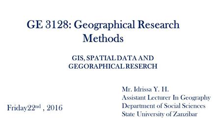GE 3128: Geographical Research Methods Mr. Idrissa Y. H. Assistant Lecturer In Geography Department of Social Sciences State University of Zanzibar Friday22.