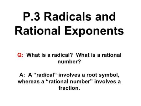 "P.3 Radicals and Rational Exponents Q: What is a radical? What is a rational number? A: A ""radical"" involves a root symbol, whereas a ""rational number"""