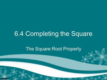 6.4 Completing the Square The Square Root Property.