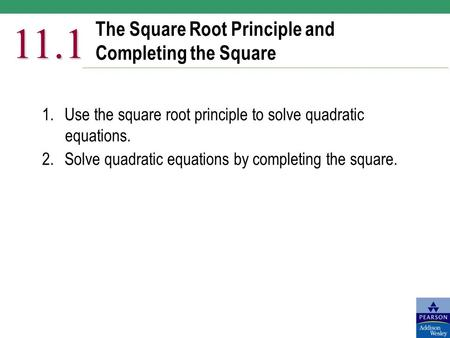 The Square Root Principle and Completing the Square 11.1 1.Use the square root principle to solve quadratic equations. 2.Solve quadratic equations by completing.