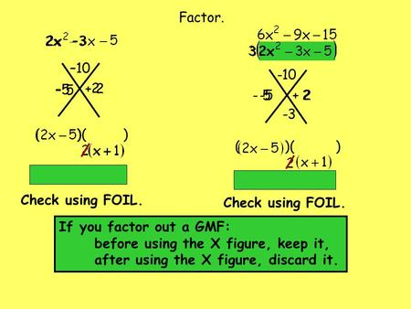 + 2 –10 –3 –5 2 ( )( ) – 5 Check using FOIL. -5 2 + 2 ( )( ) Factor. -10 -3 If you factor out a GMF: before using the X figure, keep it, after using the.