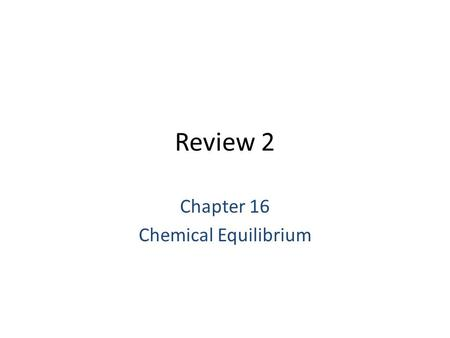 Review 2 Chapter 16 Chemical Equilibrium. Equilibrium Condition: Study equilibrium tells us more about whether a reaction will occur or not. Closed system.