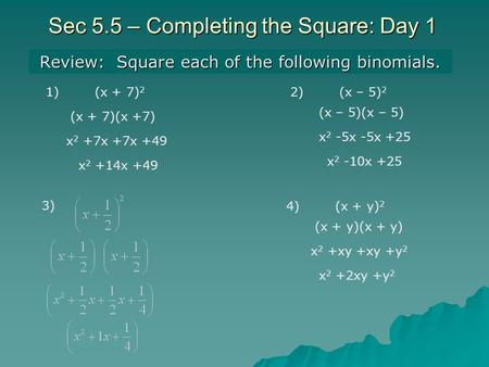 Sec 5.5 – Completing the Square: Day 1 Review: Square each of the following binomials. 1)(x + 7) 2 2)(x – 5) 2 (x + 7)(x +7) x 2 +7x +7x +49 x 2 +14x +49.