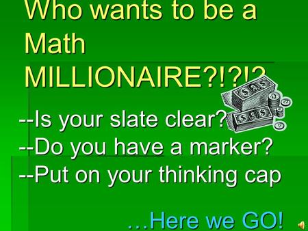Who wants to be a Math MILLIONAIRE?!?!? --Is your slate clear? --Do you have a marker? --Put on your thinking cap …Here we GO!