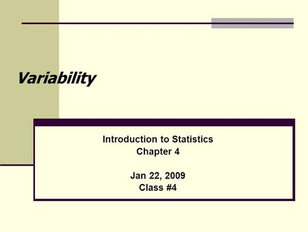 Variability Introduction to Statistics Chapter 4 Jan 22, 2009 Class #4.