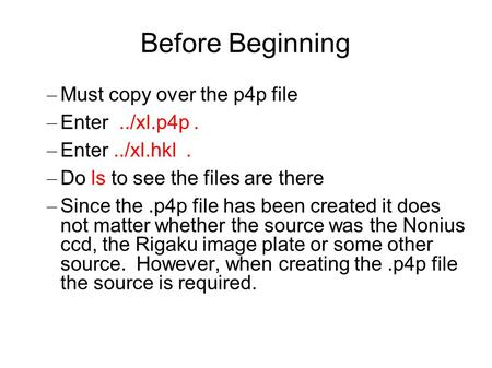 Before Beginning – Must copy over the p4p file – Enter../xl.p4p. – Enter../xl.hkl. – Do ls to see the files are there – Since the.p4p file has been created.