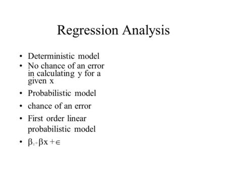 Regression Analysis Deterministic model No chance of an error in calculating y for a given x Probabilistic model chance of an error First order linear.