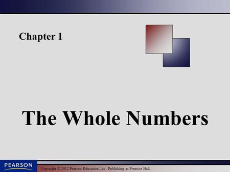 Copyright © 2012 Pearson Education, Inc. Publishing as Prentice Hall. Chapter 1 The Whole Numbers.
