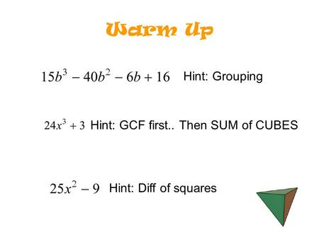 Warm Up Hint: GCF first.. Then SUM of CUBES Hint: Grouping Hint: Diff of squares.