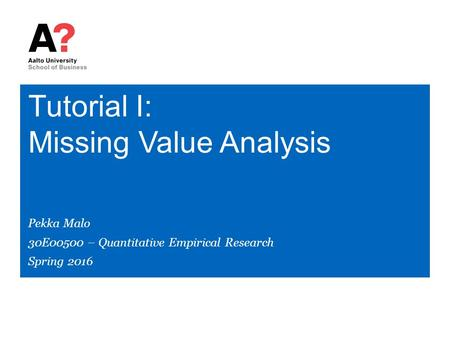 Tutorial I: Missing Value Analysis Pekka Malo 30E00500 – Quantitative Empirical Research Spring 2016.