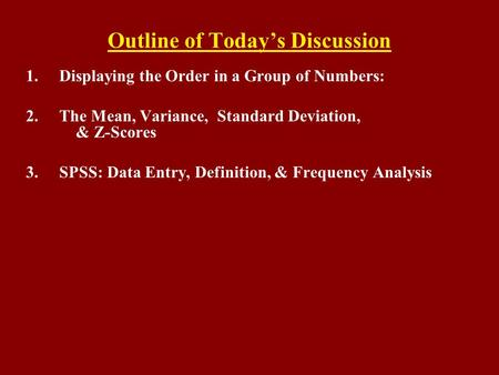 Outline of Today's Discussion 1.Displaying the Order in a Group of Numbers: 2.The Mean, Variance, Standard Deviation, & Z-Scores 3.SPSS: Data Entry, Definition,
