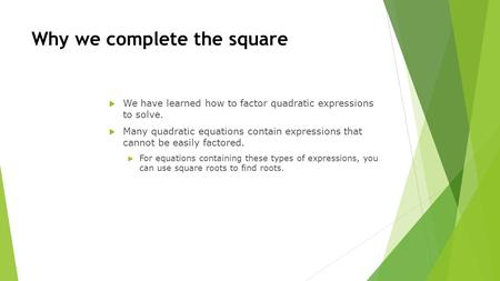 Why we complete the square  We have learned how to factor quadratic expressions to solve.  Many quadratic equations contain expressions that cannot be.