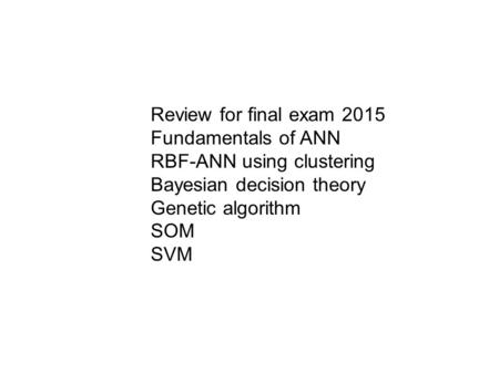 Review for final exam 2015 Fundamentals of ANN RBF-ANN using clustering Bayesian decision theory Genetic algorithm SOM SVM.