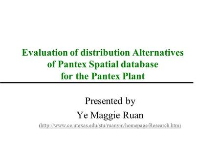 Evaluation of distribution Alternatives of Pantex Spatial database for the Pantex Plant Presented by Ye Maggie Ruan (
