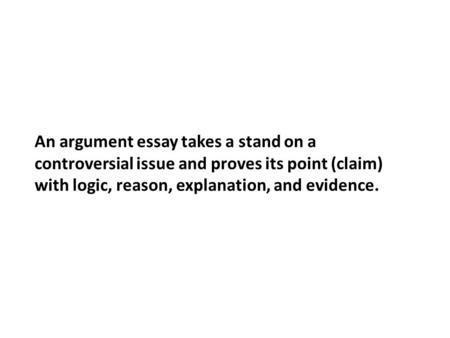 An argument essay takes a stand on a controversial issue and proves its point (claim) with logic, reason, explanation, and evidence.