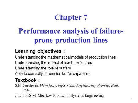 1 Chapter 7 Performance analysis of failure- prone production lines Learning objectives : Understanding the mathematical models of production lines Understanding.