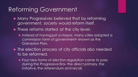 Reforming Government  Many Progressives believed that by reforming government, society would reform itself.  These reforms started at the city level.