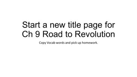 Start a new title page for Ch 9 Road to Revolution Copy Vocab words and pick up homework.