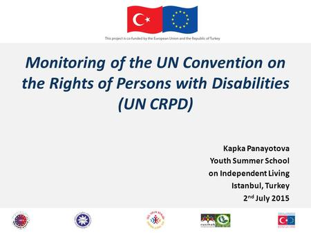 Monitoring of the UN Convention on the Rights of Persons with Disabilities (UN CRPD) Kapka Panayotova Youth Summer School on Independent Living Istanbul,