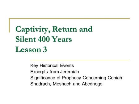Captivity, Return and Silent 400 Years Lesson 3 Key Historical Events Excerpts from Jeremiah Significance of Prophecy Concerning Coniah Shadrach, Meshach.