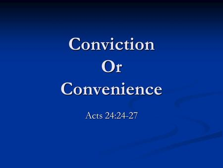 "Conviction Or Convenience Acts 24:24-27. ""Conviction"" a strong persuasion or belief: the state of being convinced. (Webster) ""Conviction"" a strong persuasion."