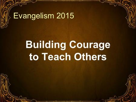Evangelism 2015 Building Courage to Teach Others.