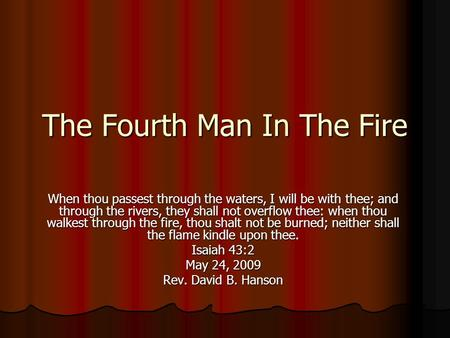 The Fourth Man In The Fire When thou passest through the waters, I will be with thee; and through the rivers, they shall not overflow thee: when thou walkest.